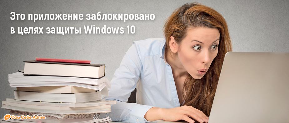 Это приложение заблокировано в целях защиты Windows 10